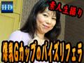 「素人生撮りファイル」結婚15年出会い系淫乱主婦 爆乳Gカップでのパイズリフェラ!